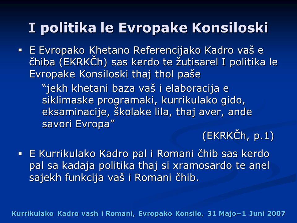 Kurrikulako Kadro vash i Romani, Evropako Konsilo, 31 Majo1 Juni 2007 I politika le Evropake Konsiloski E Evropako Khetano Referencijako Kadro vaš e čhiba (EKRKČh) sas kerdo te žutisarel I politika le Evropake Konsiloski thaj thol paše E Evropako Khetano Referencijako Kadro vaš e čhiba (EKRKČh) sas kerdo te žutisarel I politika le Evropake Konsiloski thaj thol paše jekh khetani baza vaš i elaboracija e siklimaske programaki, kurrikulako gido, eksaminacije, školake lila, thaj aver, ande savori Evropa (EKRKČh, p.1) E Kurrikulako Kadro pal i Romani čhib sas kerdo pal sa kadaja politika thaj si xramosardo te anel sajekh funkcija vaš i Romani čhib.