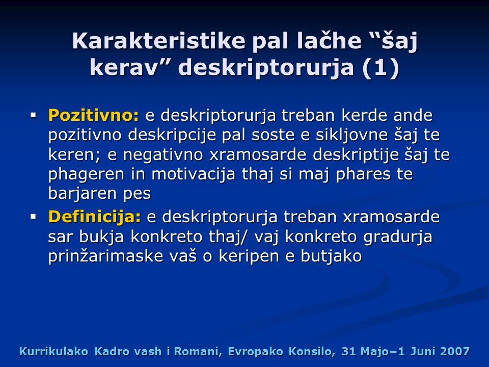 Kurrikulako Kadro vash i Romani, Evropako Konsilo, 31 Majo1 Juni 2007 Karakteristike pal lačhe šaj kerav deskriptorurja (1) Pozitivno: e deskriptorurja treban kerde ande pozitivno deskripcije pal soste e sikljovne šaj te keren; e negativno xramosarde deskriptije šaj te phageren in motivacija thaj si maj phares te barjaren pes Pozitivno: e deskriptorurja treban kerde ande pozitivno deskripcije pal soste e sikljovne šaj te keren; e negativno xramosarde deskriptije šaj te phageren in motivacija thaj si maj phares te barjaren pes Definicija: e deskriptorurja treban xramosarde sar bukja konkreto thaj/ vaj konkreto gradurja prinžarimaske vaš o keripen e butjako Definicija: e deskriptorurja treban xramosarde sar bukja konkreto thaj/ vaj konkreto gradurja prinžarimaske vaš o keripen e butjako