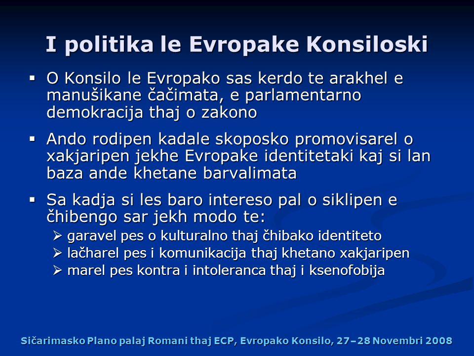 I politika le Evropake Konsiloski O Konsilo le Evropako sas kerdo te arakhel e manušikane čačimata, e parlamentarno demokracija thaj o zakono O Konsilo le Evropako sas kerdo te arakhel e manušikane čačimata, e parlamentarno demokracija thaj o zakono Ando rodipen kadale skoposko promovisarel o xakjaripen jekhe Evropake identitetaki kaj si lan baza ande khetane barvalimata Ando rodipen kadale skoposko promovisarel o xakjaripen jekhe Evropake identitetaki kaj si lan baza ande khetane barvalimata Sa kadja si les baro intereso pal o siklipen e čhibengo sar jekh modo te: Sa kadja si les baro intereso pal o siklipen e čhibengo sar jekh modo te: garavel pes o kulturalno thaj čhibako identiteto garavel pes o kulturalno thaj čhibako identiteto lačharel pes i komunikacija thaj khetano xakjaripen lačharel pes i komunikacija thaj khetano xakjaripen marel pes kontra i intoleranca thaj i ksenofobija marel pes kontra i intoleranca thaj i ksenofobija Sičarimasko Plano palaj Romani thaj ECP, Evropako Konsilo, 27–28 Novembri 2008