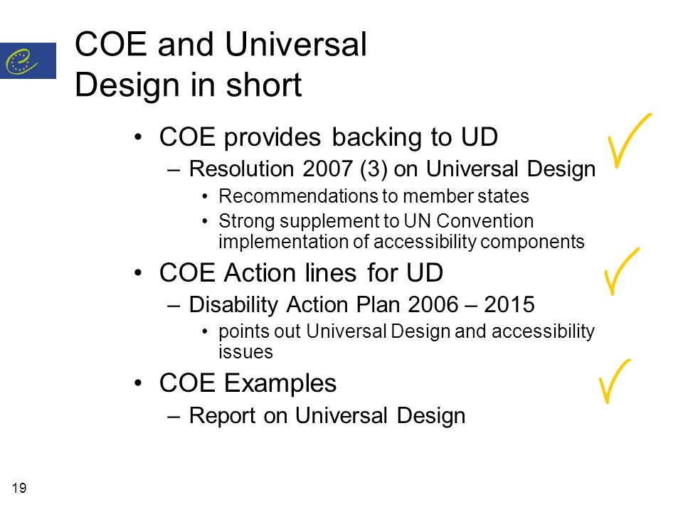 19 COE and Universal Design in short COE provides backing to UD –Resolution 2007 (3) on Universal Design Recommendations to member states Strong suppl