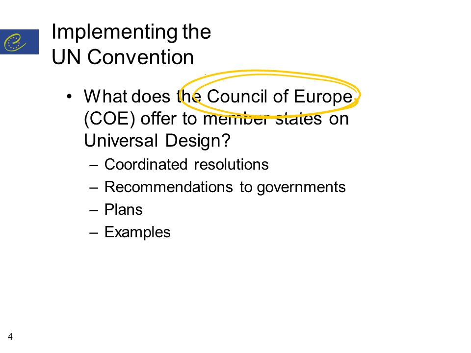 4 Implementing the UN Convention What does the Council of Europe (COE) offer to member states on Universal Design? –Coordinated resolutions –Recommend