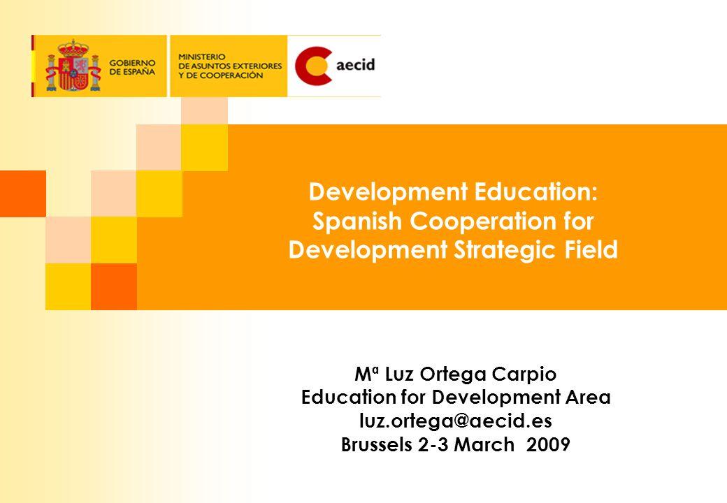 Development Education: Spanish Cooperation for Development Strategic Field Mª Luz Ortega Carpio Education for Development Area luz.ortega@aecid.es Brussels 2-3 March 2009
