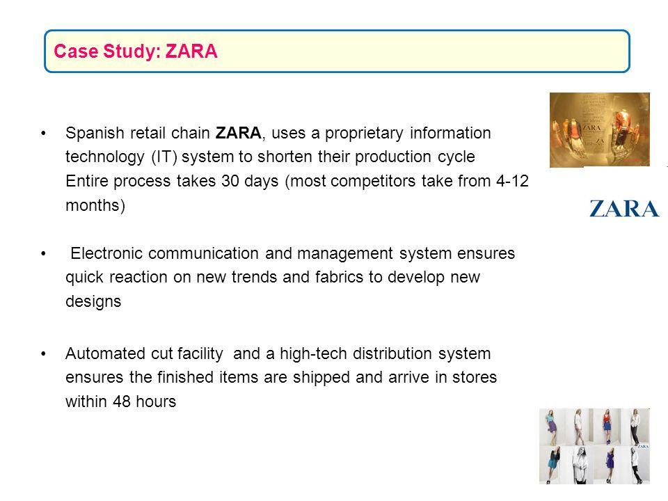 Spanish retail chain ZARA, uses a proprietary information technology (IT) system to shorten their production cycle Entire process takes 30 days (most