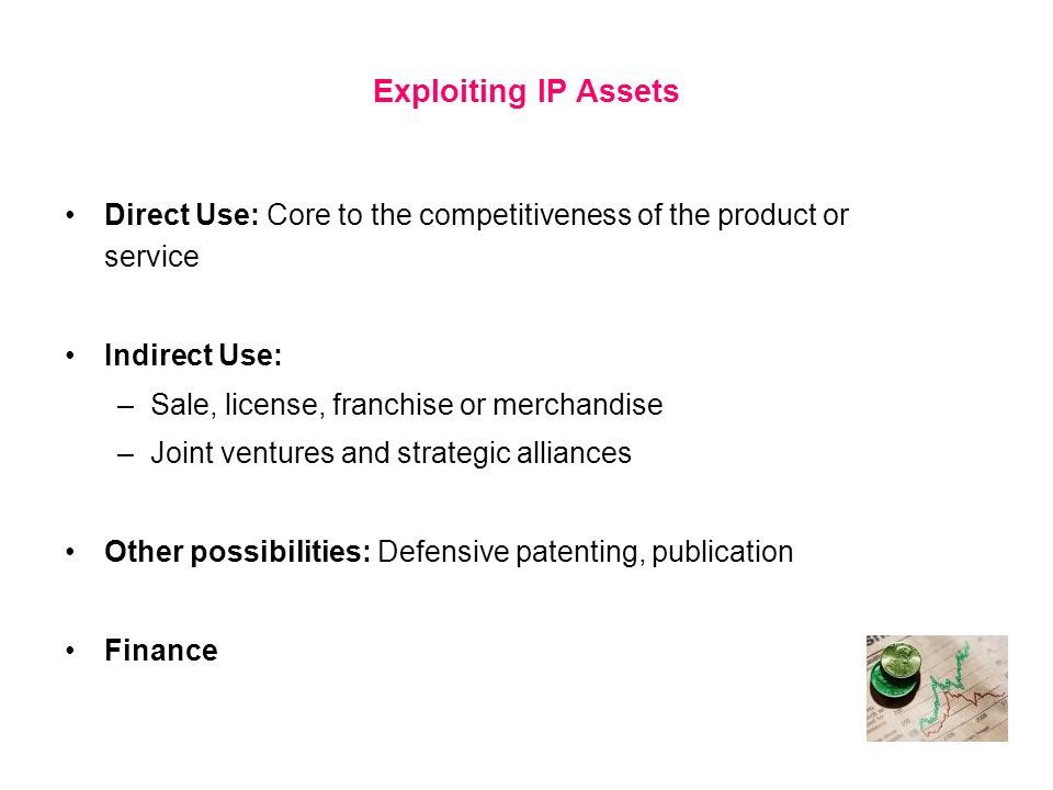Exploiting IP Assets Direct Use: Core to the competitiveness of the product or service Indirect Use: –Sale, license, franchise or merchandise –Joint v