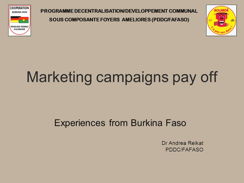 PROGRAMME DECENTRALISATION/DEVELOPPEMENT COMMUNAL SOUS COMPOSANTE FOYERS AMELIORES (PDDC/FAFASO) Marketing campaigns pay off Experiences from Burkina Faso Dr Andrea Reikat PDDC/FAFASO