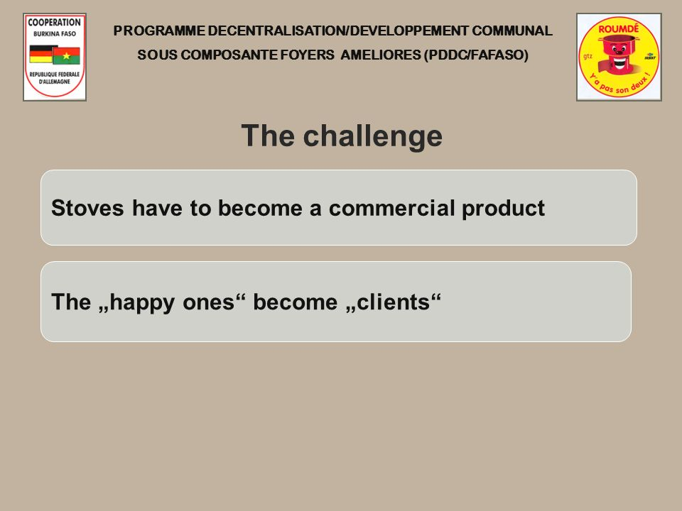 PROGRAMME DECENTRALISATION/DEVELOPPEMENT COMMUNAL SOUS COMPOSANTE FOYERS AMELIORES (PDDC/FAFASO) The challenge Stoves have to become a commercial product The happy ones become clients