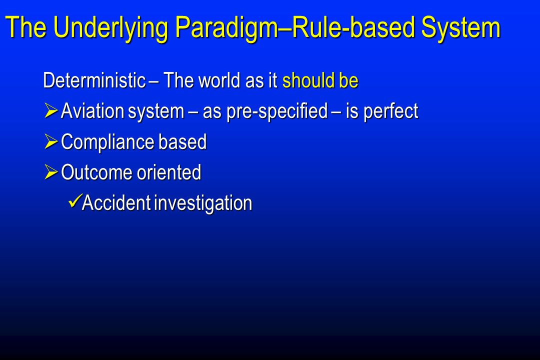 The Underlying Paradigm–Rule-based System Deterministic – The world as it should be Aviation system – as pre-specified – is perfect Aviation system – as pre-specified – is perfect Compliance based Compliance based Outcome oriented Outcome oriented Accident investigation Accident investigation