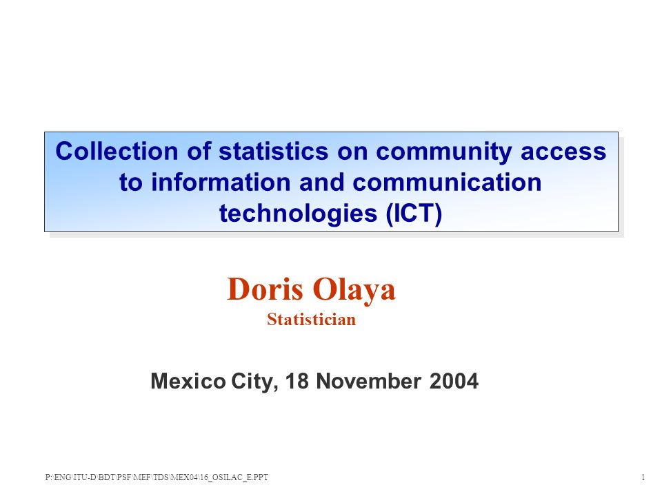 Mexico City, 18 November 2004 Doris Olaya Statistician Collection of statistics on community access to information and communication technologies (ICT) P:\ENG\ITU-D\BDT\PSF\MEF\TDS\MEX04\16_OSILAC_E.PPT1