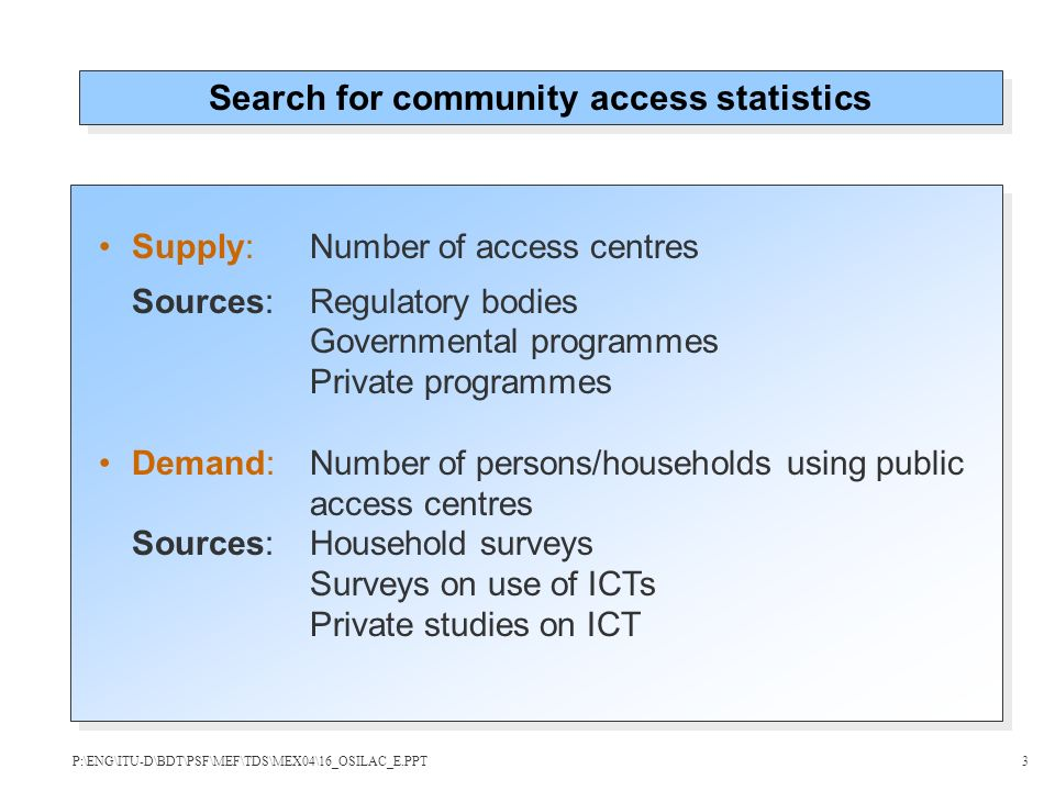 Supply:Number of access centres Sources: Regulatory bodies Governmental programmes Private programmes Demand:Number of persons/households using public access centres Sources:Household surveys Surveys on use of ICTs Private studies on ICT Search for community access statistics P:\ENG\ITU-D\BDT\PSF\MEF\TDS\MEX04\16_OSILAC_E.PPT3