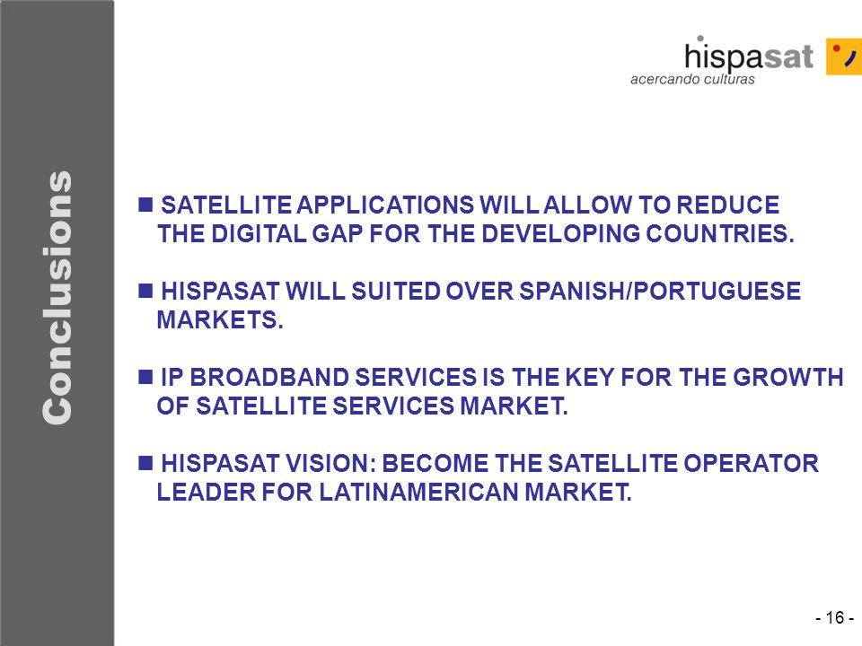 - 16 - Conclusions SATELLITE APPLICATIONS WILL ALLOW TO REDUCE THE DIGITAL GAP FOR THE DEVELOPING COUNTRIES. HISPASAT WILL SUITED OVER SPANISH/PORTUGU