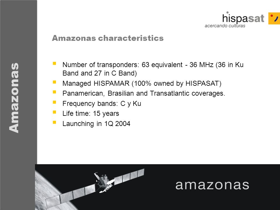 - 8 - Amazonas Number of transponders: 63 equivalent - 36 MHz (36 in Ku Band and 27 in C Band) Managed HISPAMAR (100% owned by HISPASAT) Panamerican,