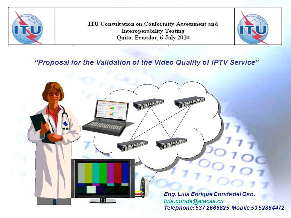 Proposal for the Validation of the Video Quality of IPTV Service Eng. Luis Enrique Conde del Oso. luis.conde@etecsa.cu Telephone: 537 2666825 Mobile 5