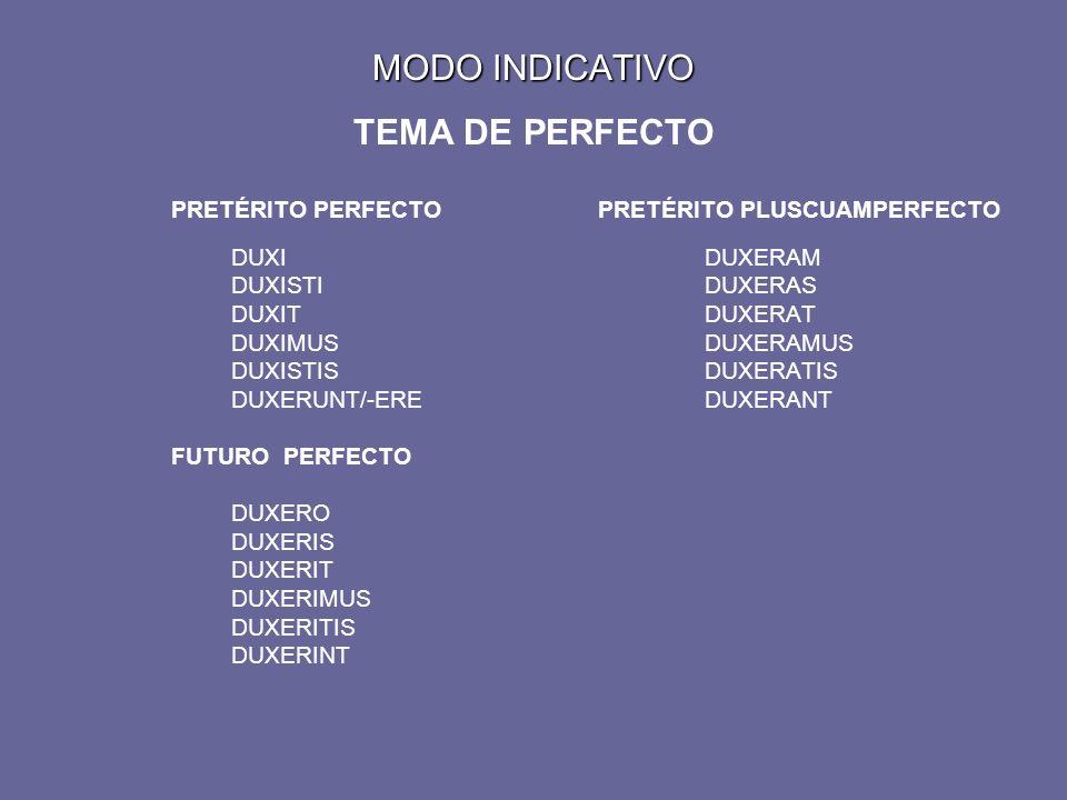 MODO INDICATIVO MODO INDICATIVO TEMA DE PERFECTO PRETÉRITO PERFECTOPRETÉRITO PLUSCUAMPERFECTO DUXIDUXERAM DUXISTIDUXERAS DUXITDUXERAT DUXIMUSDUXERAMUS DUXISTISDUXERATIS DUXERUNT/-EREDUXERANT FUTURO PERFECTO DUXERO DUXERIS DUXERIT DUXERIMUS DUXERITIS DUXERINT