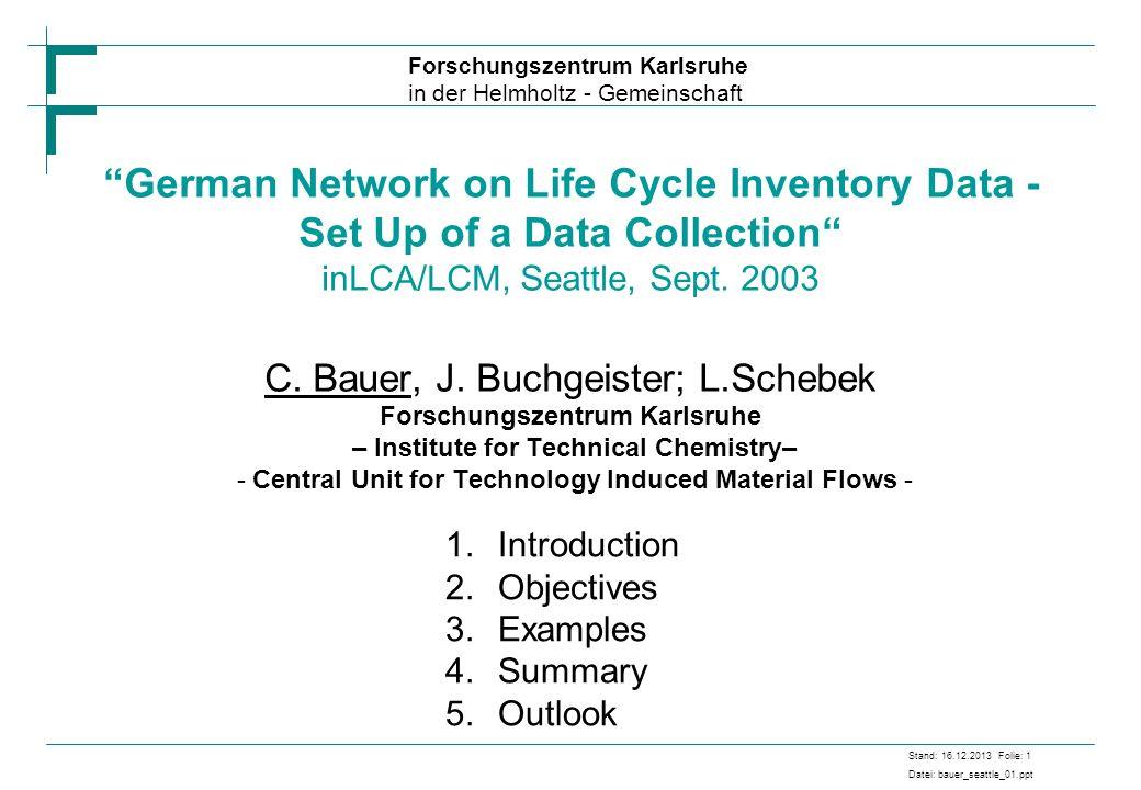 Forschungszentrum Karlsruhe in der Helmholtz - Gemeinschaft Stand: 16.12.2013 Folie: 1 Datei: bauer_seattle_01.ppt German Network on Life Cycle Invent