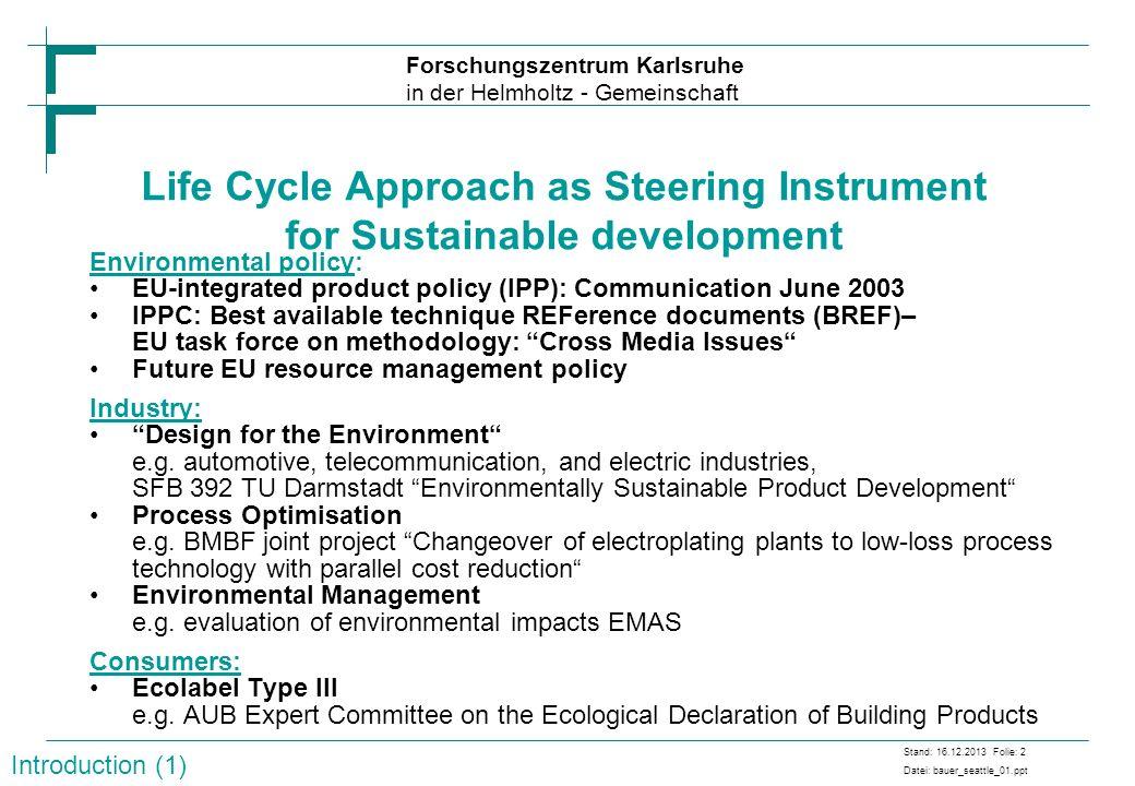 Forschungszentrum Karlsruhe in der Helmholtz - Gemeinschaft Stand: 16.12.2013 Folie: 2 Datei: bauer_seattle_01.ppt Life Cycle Approach as Steering Ins