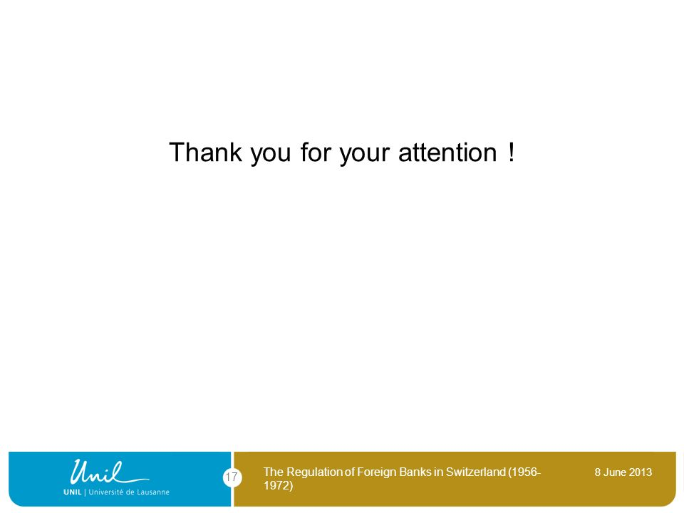 8 June 2013 The Regulation of Foreign Banks in Switzerland (1956- 1972) 17 Thank you for your attention !