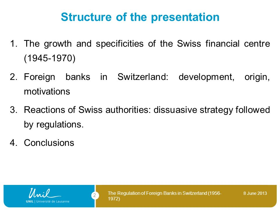 8 June 2013 The Regulation of Foreign Banks in Switzerland (1956- 1972) 2 Structure of the presentation 1. The growth and specificities of the Swiss f