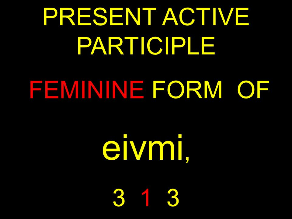 PRESENT ACTIVE PARTICIPLE FEMININE FORM OF eivmi, 3 1 3