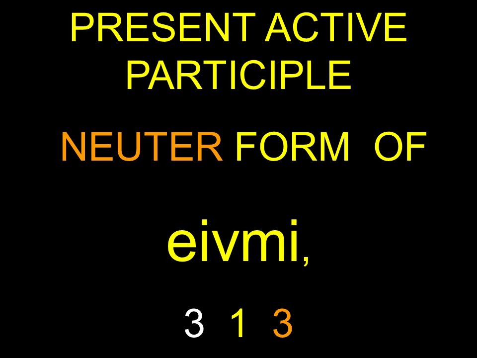 PRESENT ACTIVE PARTICIPLE NEUTER FORM OF eivmi, 3 1 3