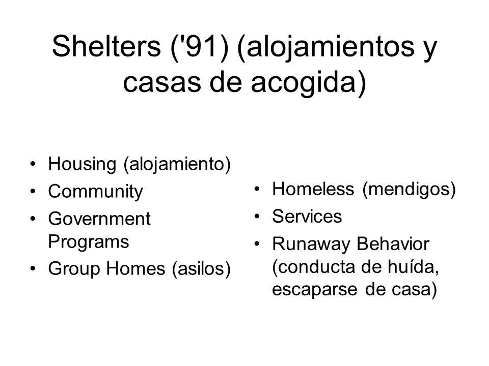 Shelters ( 91) (alojamientos y casas de acogida) Housing (alojamiento) Community Government Programs Group Homes (asilos) Homeless (mendigos) Services Runaway Behavior (conducta de huída, escaparse de casa)