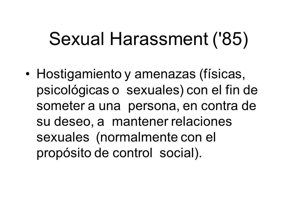 Sexual Harassment ('85) Hostigamiento y amenazas (físicas, psicológicas o sexuales) con el fin de someter a una persona, en contra de su deseo, a mant