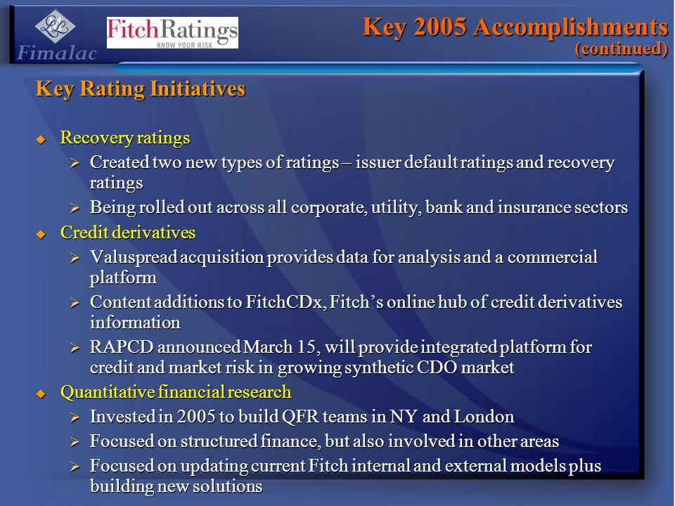 Key 2005 Accomplishments (continued) Key Rating Initiatives Recovery ratings Recovery ratings Created two new types of ratings – issuer default rating