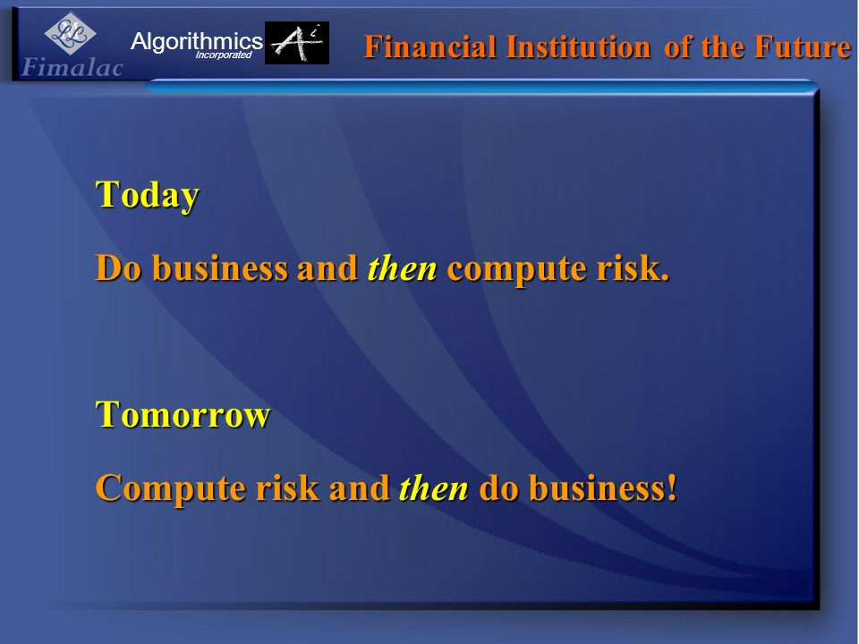 Today Do business and then compute risk. Tomorrow Compute risk and then do business! Financial Institution of the Future Algorithmics Incorporated