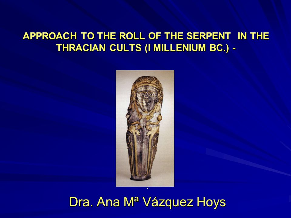 APPROACH TO THE ROLL OF THE SERPENT IN THE THRACIAN CULTS (I MILLENIUM BC.) -. Dra. Ana Mª Vázquez Hoys