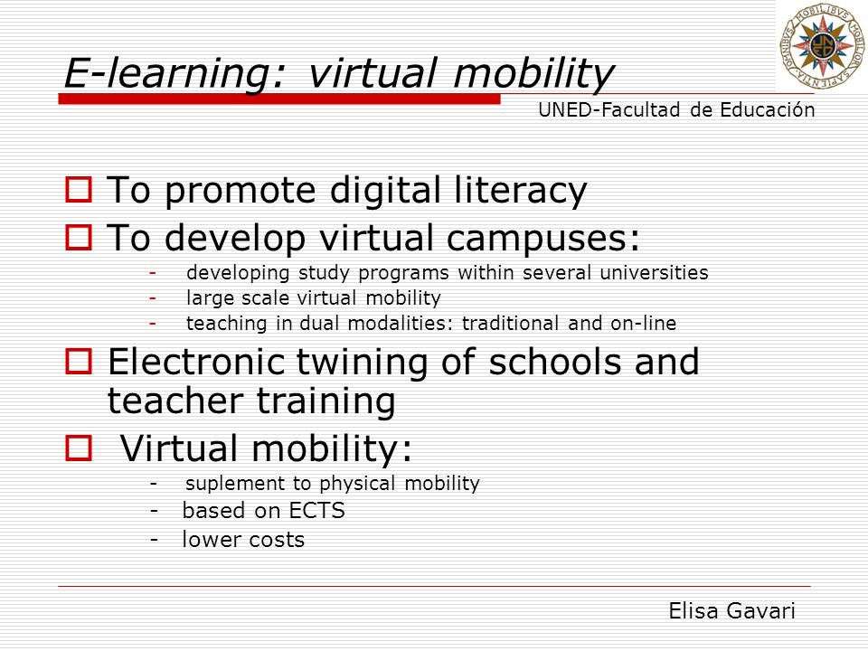 Elisa Gavari UNED-Facultad de Educación E-learning: virtual mobility To promote digital literacy To develop virtual campuses: -developing study progra
