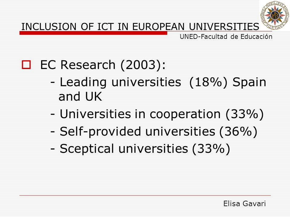 Elisa Gavari UNED-Facultad de Educación INCLUSION OF ICT IN EUROPEAN UNIVERSITIES EC Research (2003): - Leading universities (18%) Spain and UK - Univ