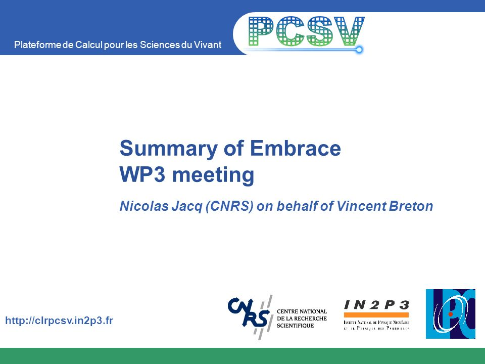 Plateforme de Calcul pour les Sciences du Vivant http://clrpcsv.in2p3.fr Summary of Embrace WP3 meeting Nicolas Jacq (CNRS) on behalf of Vincent Breto