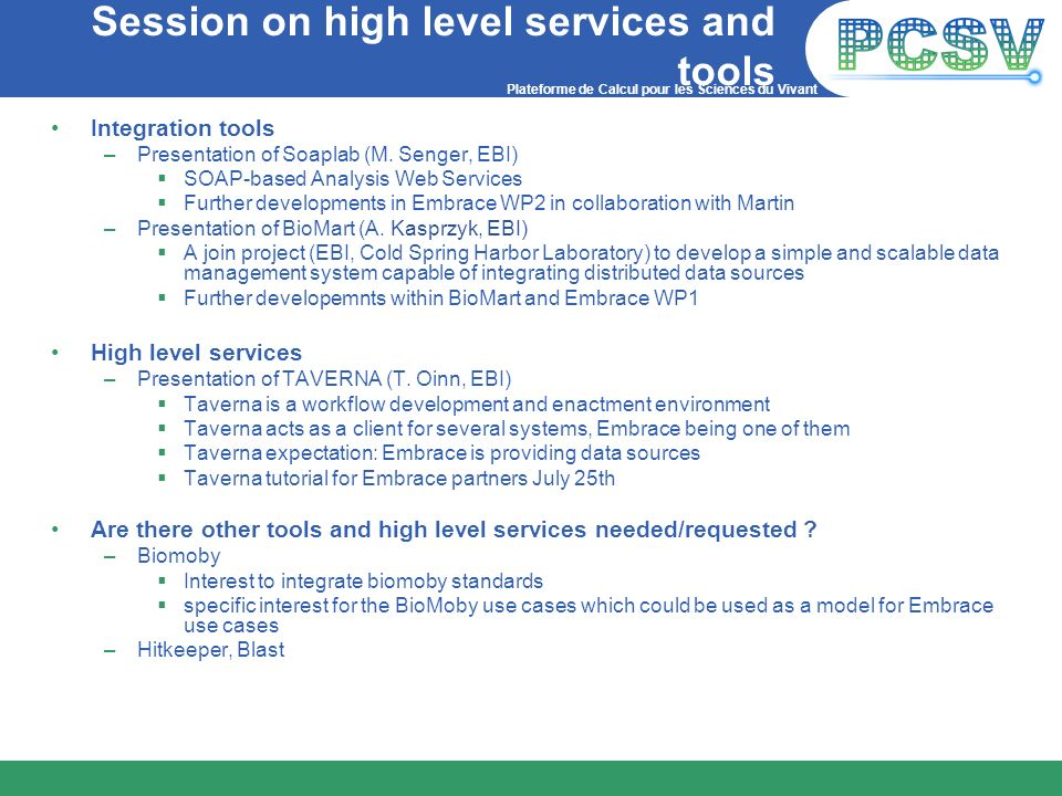 Plateforme de Calcul pour les Sciences du Vivant Session on high level services and tools Integration tools –Presentation of Soaplab (M. Senger, EBI)