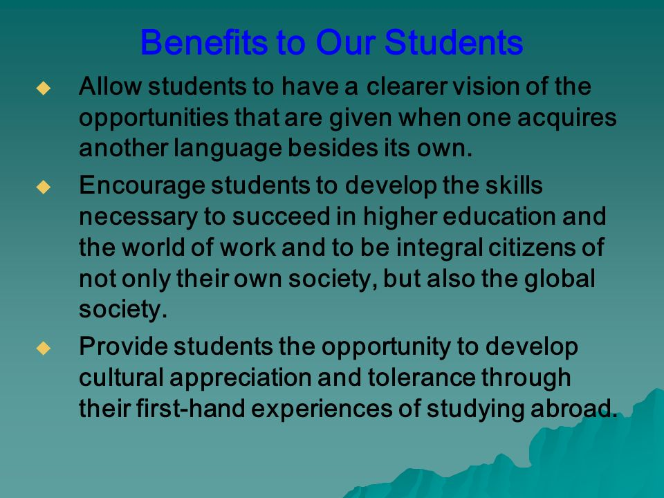 Benefits to Our Students Allow students to have a clearer vision of the opportunities that are given when one acquires another language besides its own.