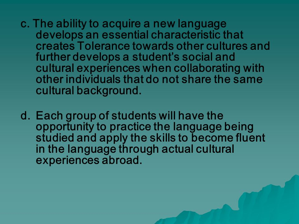 c. The ability to acquire a new language develops an essential characteristic that creates Tolerance towards other cultures and further develops a stu
