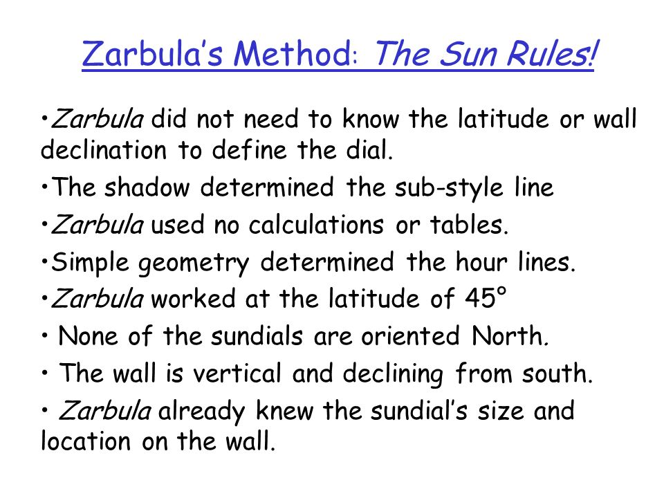 Zarbulas Method : The Sun Rules! Zarbula did not need to know the latitude or wall declination to define the dial. The shadow determined the sub-style