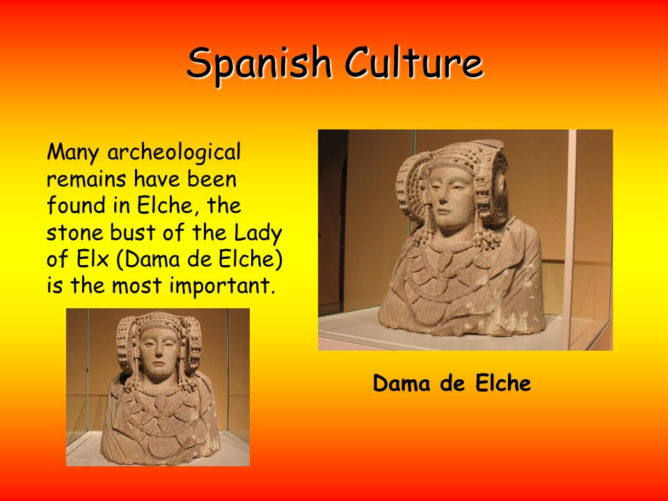 Spanish Culture Many archeological remains have been found in Elche, the stone bust of the Lady of Elx (Dama de Elche) is the most important.