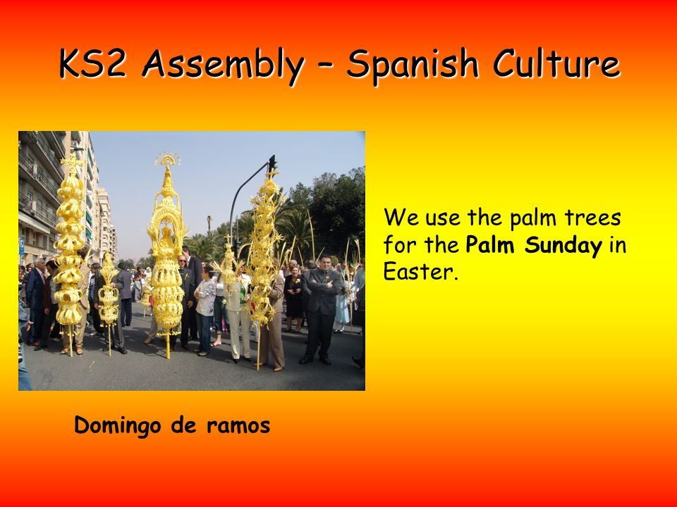 KS2 Assembly – Spanish Culture We use the palm trees for the Palm Sunday in Easter.
