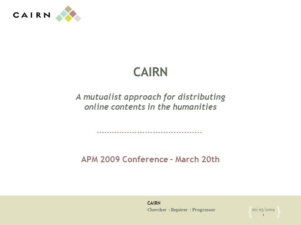 CAIRN Chercher : Repérer : Progresser 20/03/2009 1 { } CAIRN A mutualist approach for distributing online contents in the humanities APM 2009 Conferen