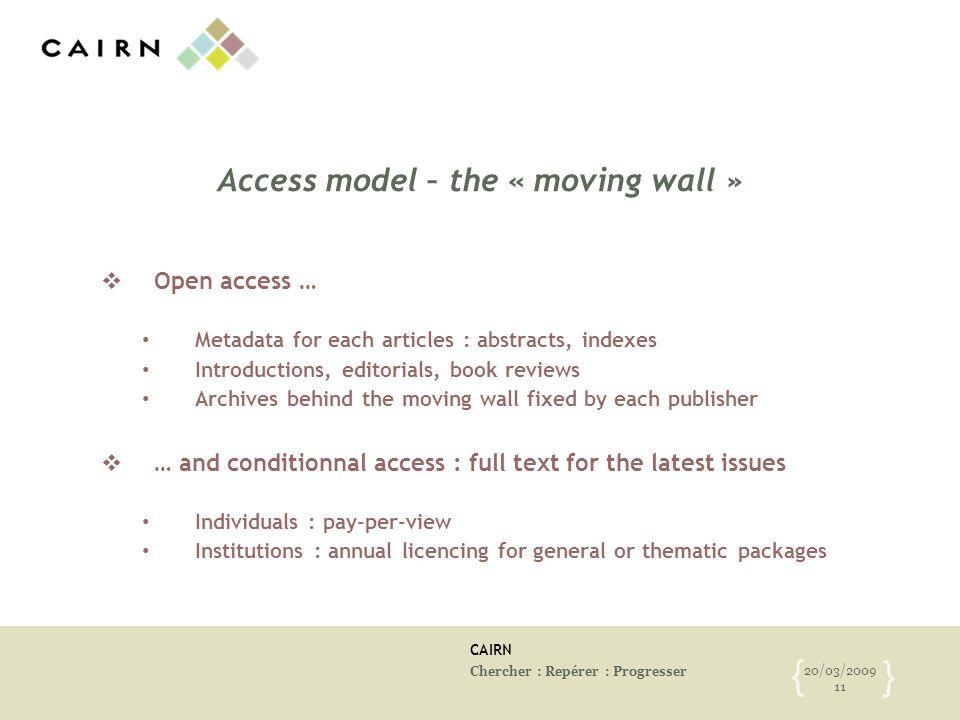 CAIRN Chercher : Repérer : Progresser 20/03/2009 11 { } Access model – the « moving wall » Open access … Metadata for each articles : abstracts, index