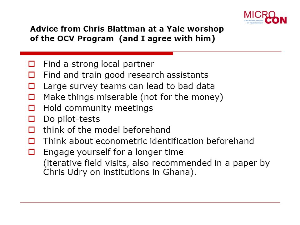 Advice from Chris Blattman at a Yale worshop of the OCV Program (and I agree with him ) Find a strong local partner Find and train good research assistants Large survey teams can lead to bad data Make things miserable (not for the money) Hold community meetings Do pilot-tests think of the model beforehand Think about econometric identification beforehand Engage yourself for a longer time (iterative field visits, also recommended in a paper by Chris Udry on institutions in Ghana).