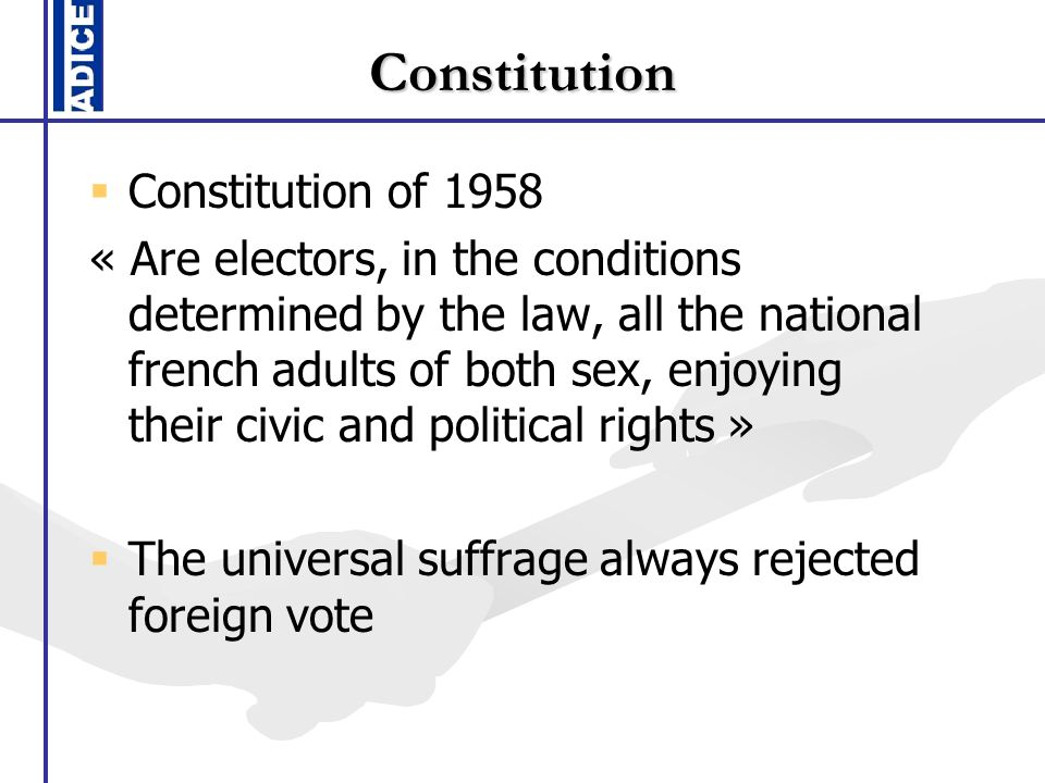 Constitution Constitution of 1958 « Are electors, in the conditions determined by the law, all the national french adults of both sex, enjoying their civic and political rights » The universal suffrage always rejected foreign vote