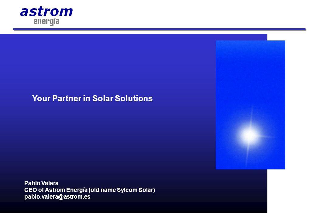 Pablo Valera CEO of Astrom Energía (old name Sylcom Solar) pablo.valera@astrom.es Your Partner in Solar Solutions