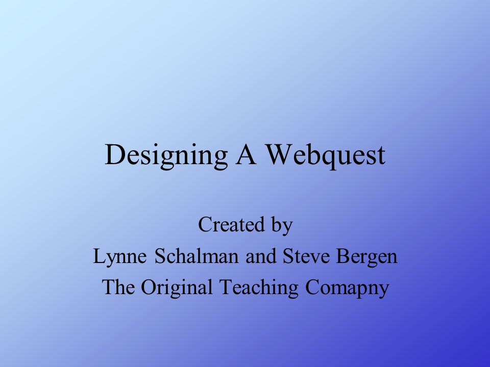 Designing A Webquest Created by Lynne Schalman and Steve Bergen The Original Teaching Comapny