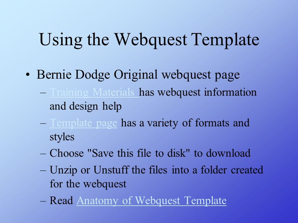Using the Webquest Template Bernie Dodge Original webquest page –Training Materials has webquest information and design helpTraining Materials –Templa