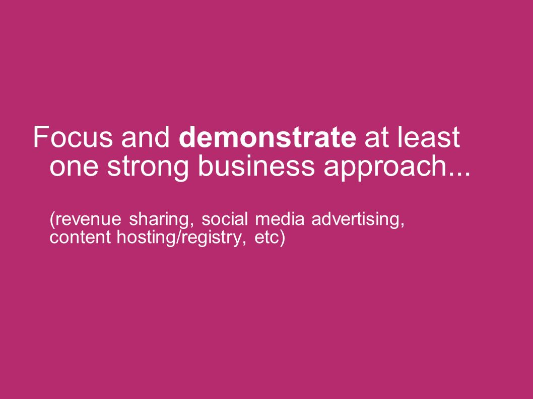 Focus and demonstrate at least one strong business approach... (revenue sharing, social media advertising, content hosting/registry, etc)