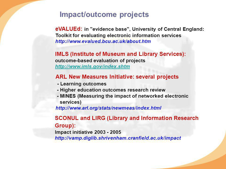 Impact/outcome projects eVALUEd: in evidence base , University of Central England: Toolkit for evaluating electronic information services http://www.evalued.bcu.ac.uk/about.htm IMLS (Institute of Museum and Library Services): outcome-based evaluation of projects http://www.imls.gov/index.shtm http://www.imls.gov/index.shtm ARL New Measures Initiative: several projects - Learning outcomes - Higher education outcomes research review - MINES (Measuring the impact of networked electronic services) http://www.arl.org/stats/newmeas/index.html SCONUL and LIRG (Library and Information Research Group): Impact initiative 2003 - 2005 http://vamp.diglib.shrivenham.cranfield.ac.uk/impact
