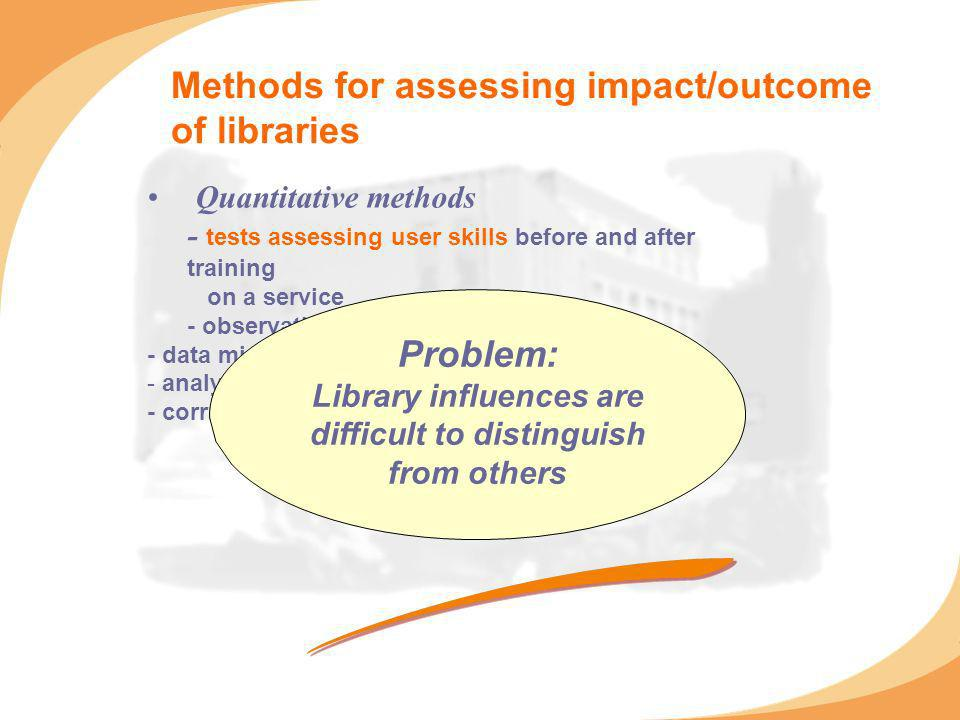 Methods for assessing impact/outcome of libraries Quantitative methods - tests assessing user skills before and after training on a service - observat