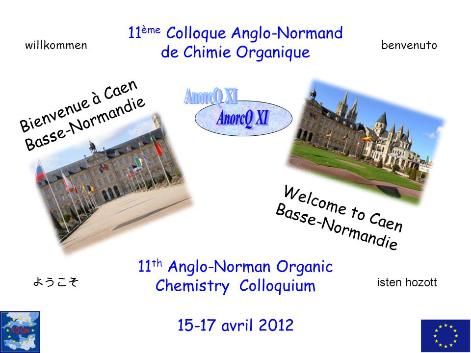 11 th Anglo-Norman Organic Chemistry Colloquium 11 ème Colloque Anglo-Normand de Chimie Organique Bienvenue à Caen Basse-Normandie Welcome to Caen Bas
