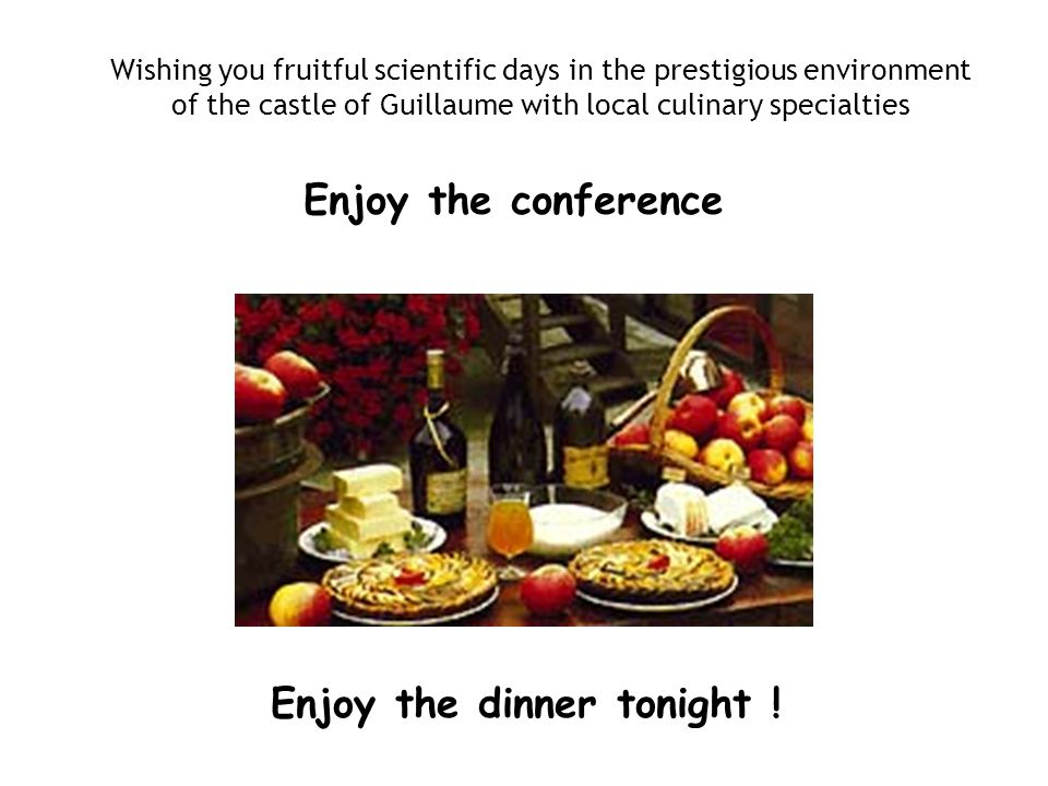 Enjoy the dinner tonight ! Wishing you fruitful scientific days in the prestigious environment of the castle of Guillaume with local culinary specialt