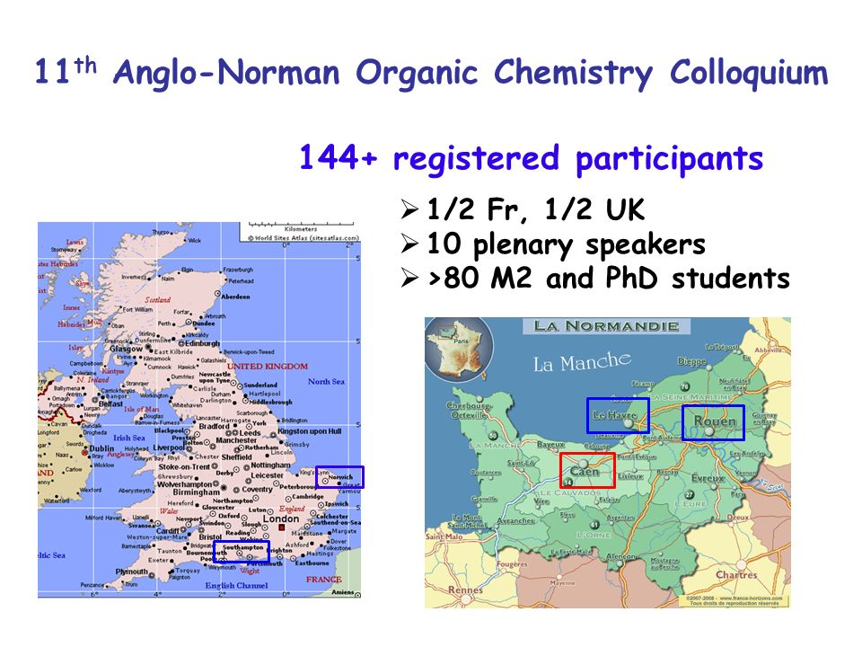 11 th Anglo-Norman Organic Chemistry Colloquium 144+ registered participants 1/2 Fr, 1/2 UK 10 plenary speakers >80 M2 and PhD students